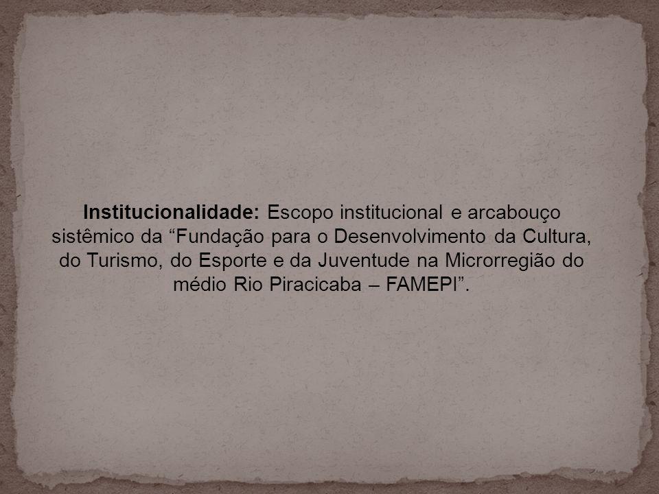 Institucionalidade: Escopo institucional e arcabouço sistêmico da Fundação para o Desenvolvimento da Cultura, do Turismo, do Esporte e da Juventude na Microrregião do médio Rio Piracicaba – FAMEPI .