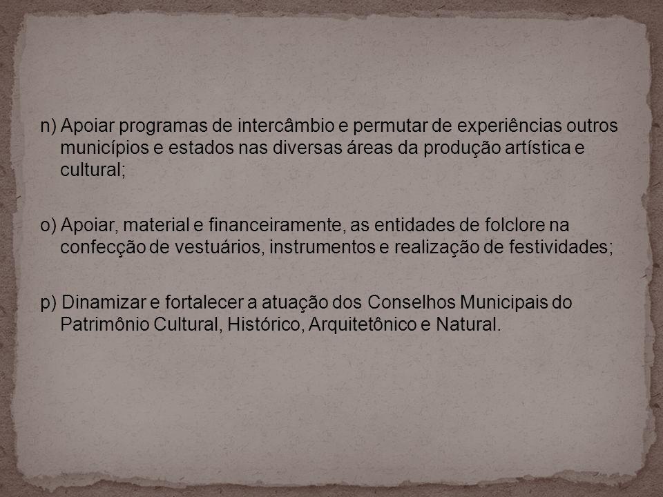 n) Apoiar programas de intercâmbio e permutar de experiências outros municípios e estados nas diversas áreas da produção artística e cultural;
