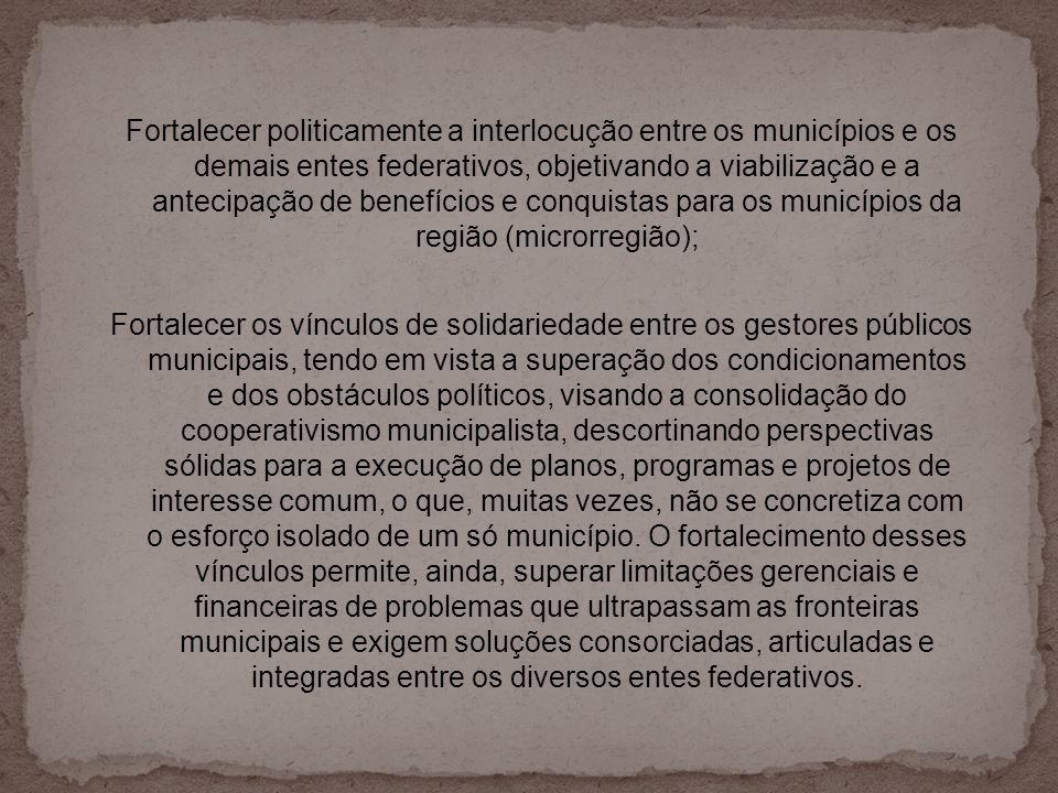 Fortalecer politicamente a interlocução entre os municípios e os demais entes federativos, objetivando a viabilização e a antecipação de benefícios e conquistas para os municípios da região (microrregião);