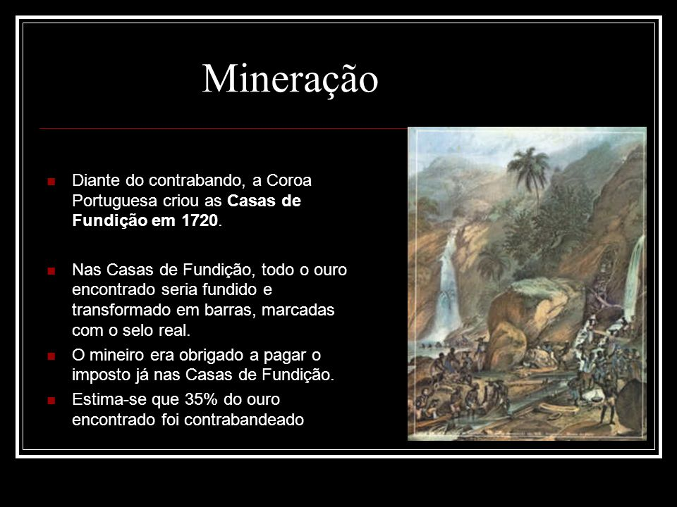 Mineração Diante do contrabando, a Coroa Portuguesa criou as Casas de Fundição em 1720.