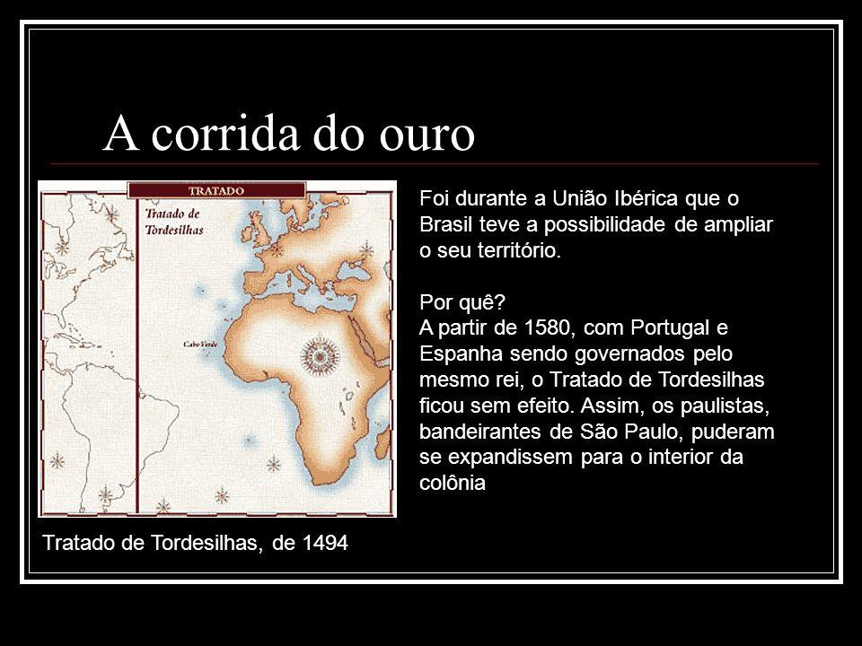 A corrida do ouro Foi durante a União Ibérica que o Brasil teve a possibilidade de ampliar o seu território.