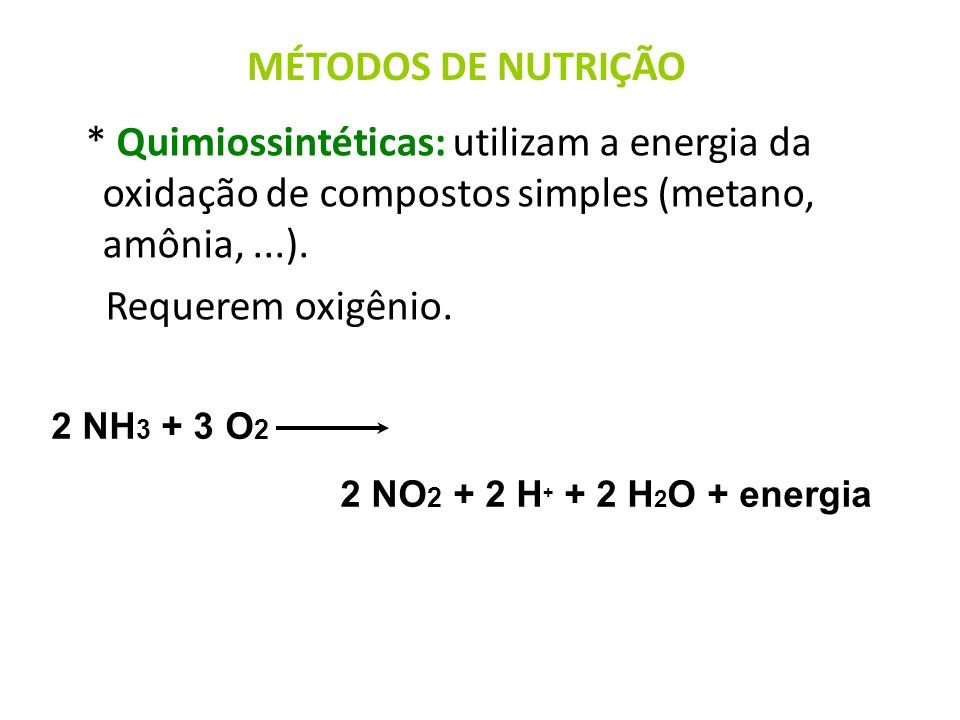 MÉTODOS DE NUTRIÇÃO* Quimiossintéticas: utilizam a energia da oxidação de compostos simples (metano, amônia, ...).