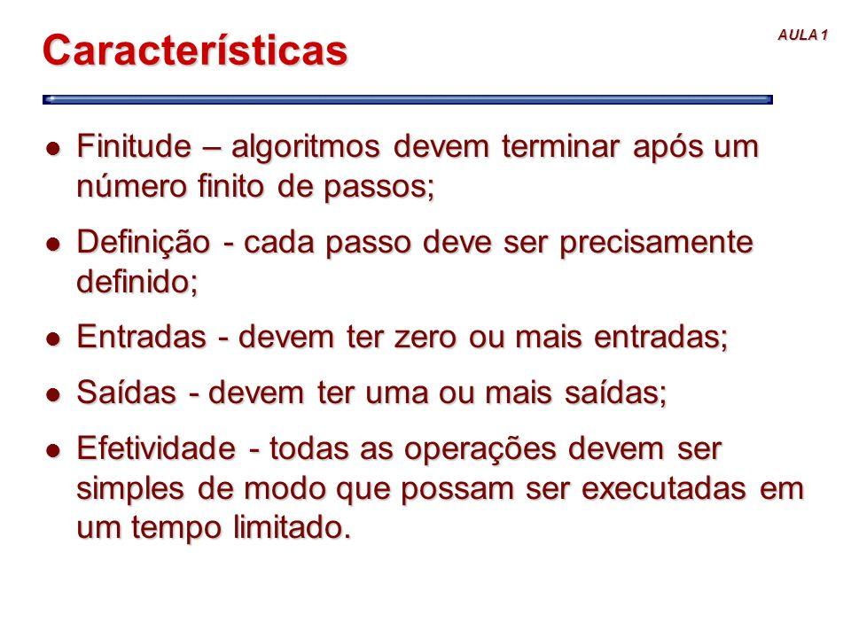 Características Finitude – algoritmos devem terminar após um número finito de passos; Definição - cada passo deve ser precisamente definido;