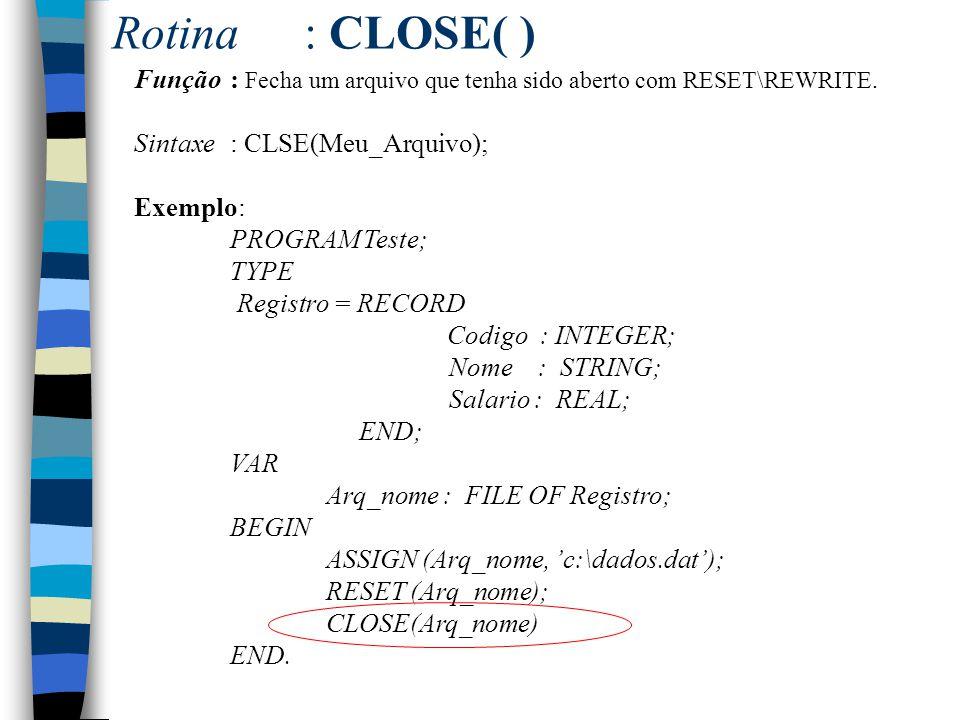 Rotina : CLOSE( ) Função : Fecha um arquivo que tenha sido aberto com RESET\REWRITE. Sintaxe : CLSE(Meu_Arquivo);