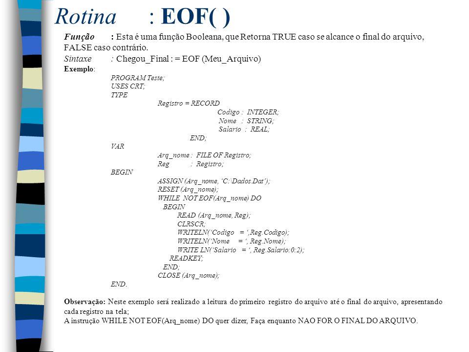 Rotina : EOF( ) Função : Esta é uma função Booleana, que Retorna TRUE caso se alcance o final do arquivo, FALSE caso contrário.
