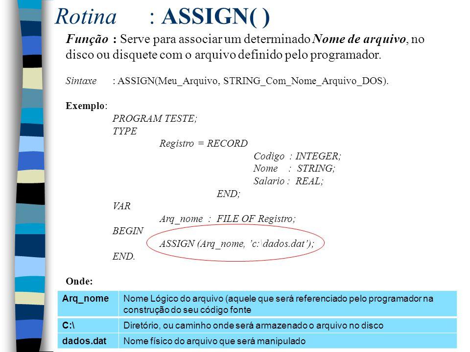 Rotina : ASSIGN( ) Função : Serve para associar um determinado Nome de arquivo, no disco ou disquete com o arquivo definido pelo programador.