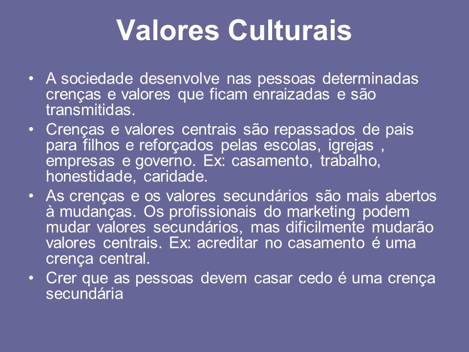 Valores Culturais A sociedade desenvolve nas pessoas determinadas crenças e valores que ficam enraizadas e são transmitidas.