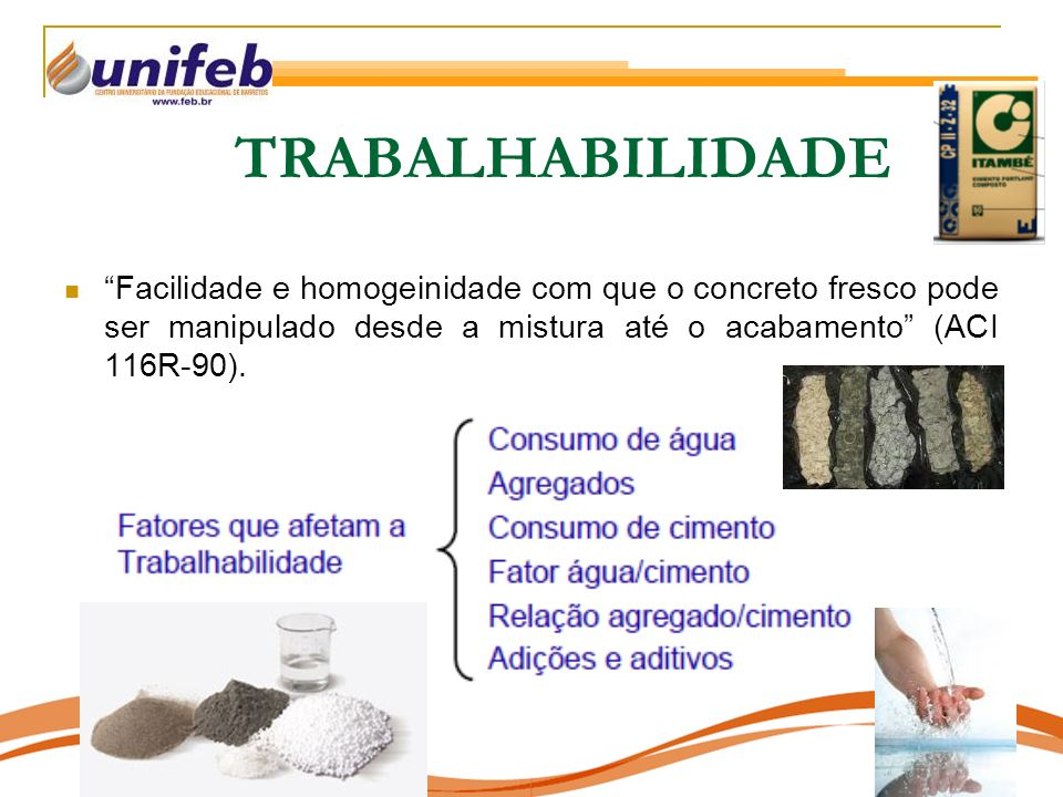 TRABALHABILIDADE Facilidade e homogeinidade com que o concreto fresco pode ser manipulado desde a mistura até o acabamento (ACI 116R-90).