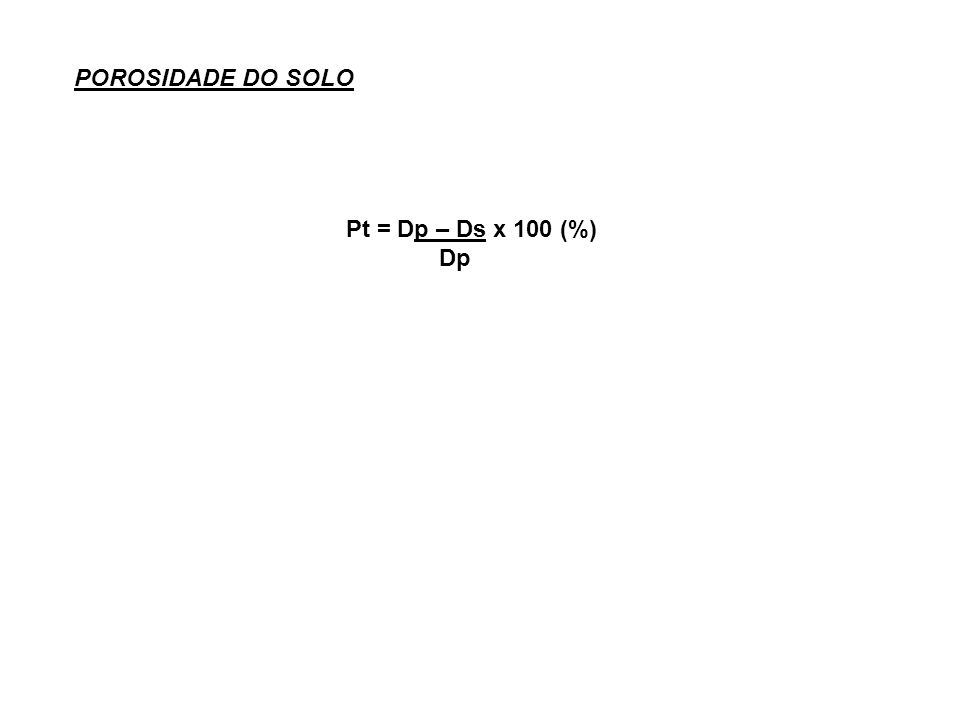 POROSIDADE DO SOLO Pt = Dp – Ds x 100 (%) Dp