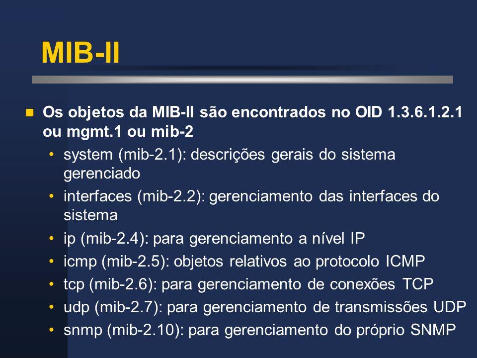 MIB-II Os objetos da MIB-II são encontrados no OID 1.3.6.1.2.1 ou mgmt.1 ou mib-2. system (mib-2.1): descrições gerais do sistema gerenciado.