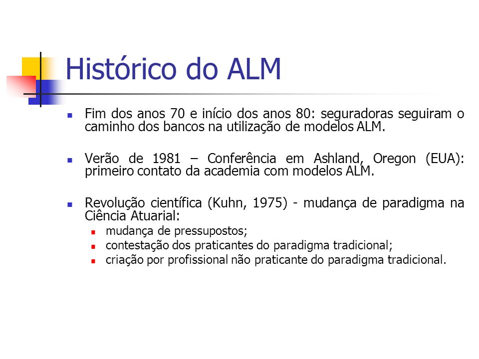 Histórico do ALM Fim dos anos 70 e início dos anos 80: seguradoras seguiram o caminho dos bancos na utilização de modelos ALM.