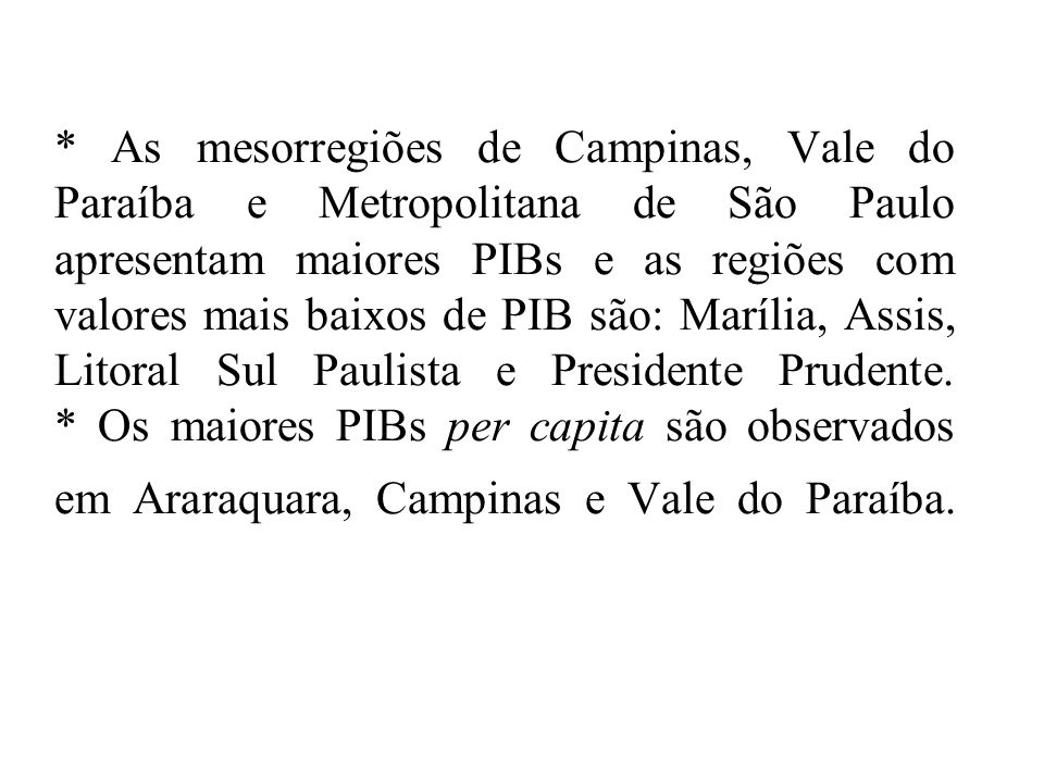 * As mesorregiões de Campinas, Vale do Paraíba e Metropolitana de São Paulo apresentam maiores PIBs e as regiões com valores mais baixos de PIB são: Marília, Assis, Litoral Sul Paulista e Presidente Prudente.