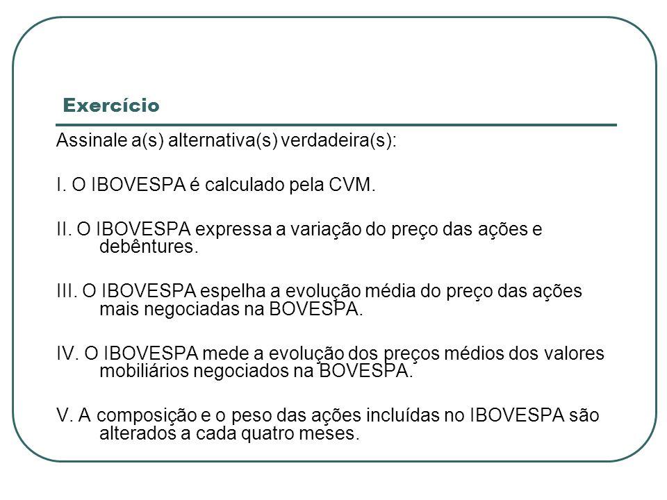 Exercício Assinale a(s) alternativa(s) verdadeira(s): I. O IBOVESPA é calculado pela CVM.