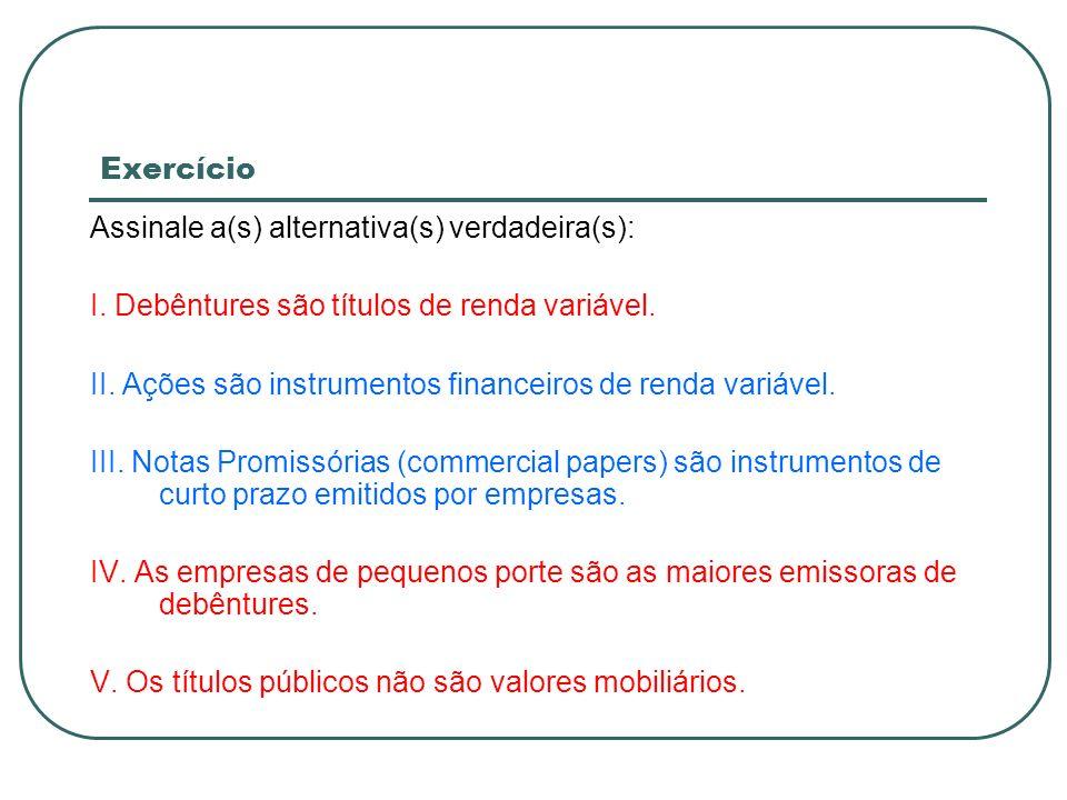 ExercícioAssinale a(s) alternativa(s) verdadeira(s): I. Debêntures são títulos de renda variável.