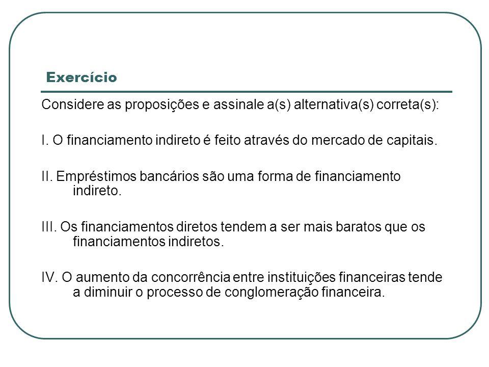 ExercícioConsidere as proposições e assinale a(s) alternativa(s) correta(s): I. O financiamento indireto é feito através do mercado de capitais.