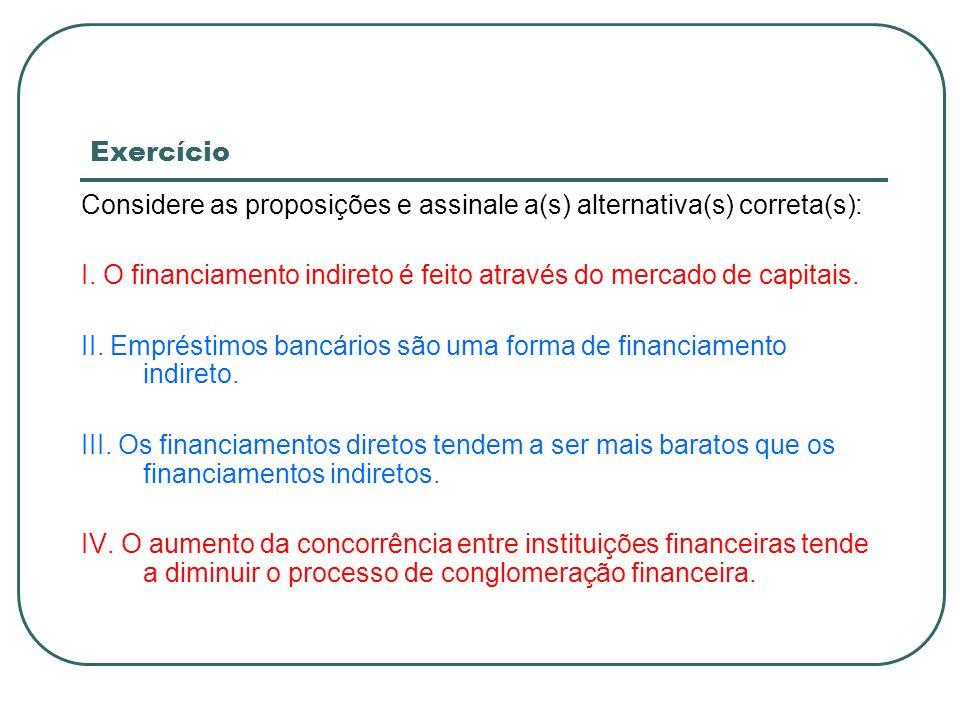 Exercício Considere as proposições e assinale a(s) alternativa(s) correta(s): I. O financiamento indireto é feito através do mercado de capitais.
