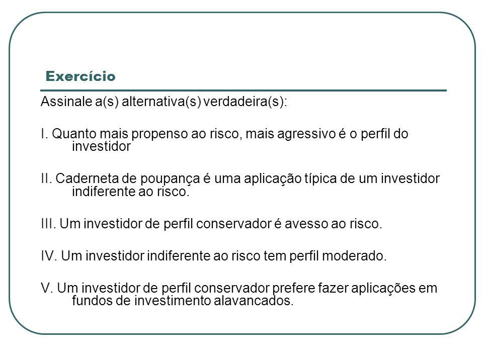 Exercício Assinale a(s) alternativa(s) verdadeira(s): I. Quanto mais propenso ao risco, mais agressivo é o perfil do investidor.