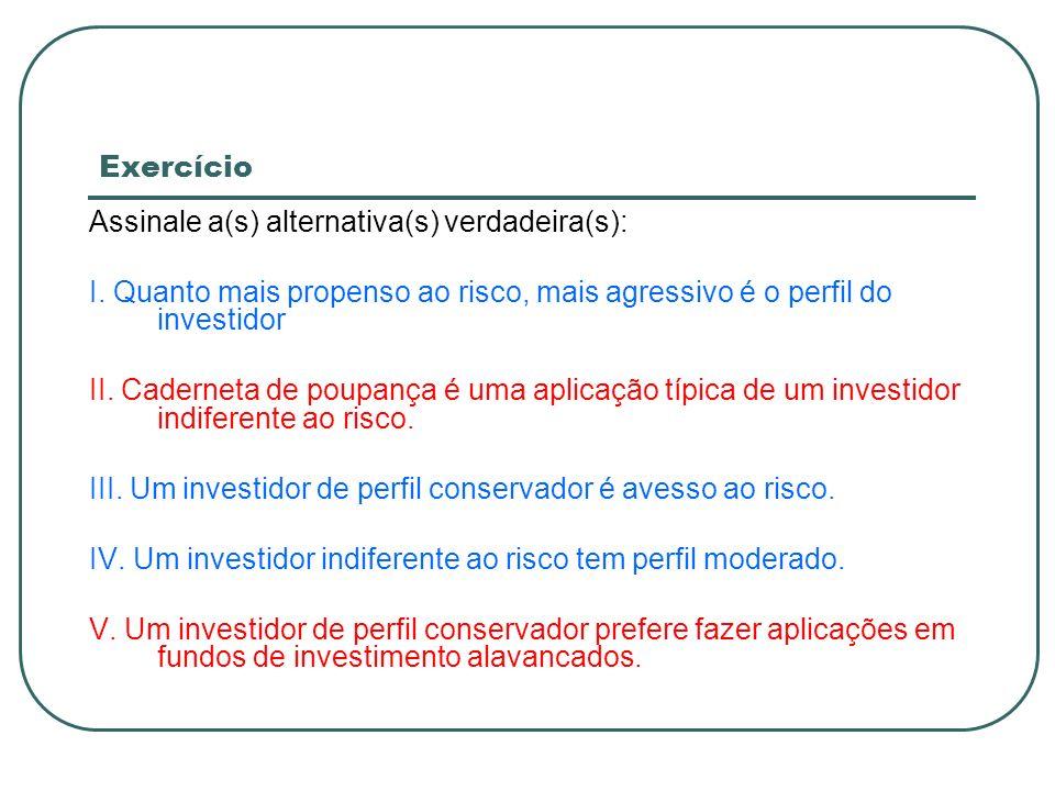 ExercícioAssinale a(s) alternativa(s) verdadeira(s): I. Quanto mais propenso ao risco, mais agressivo é o perfil do investidor.