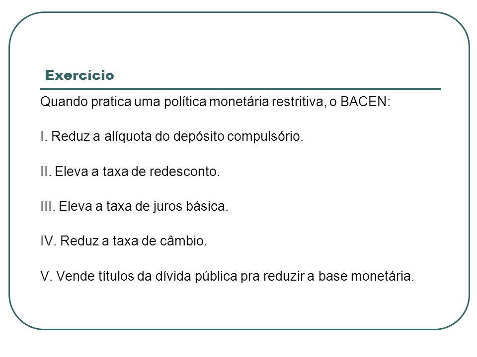 ExercícioQuando pratica uma política monetária restritiva, o BACEN: I. Reduz a alíquota do depósito compulsório.