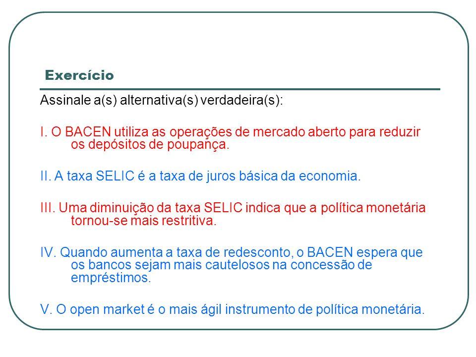 ExercícioAssinale a(s) alternativa(s) verdadeira(s): I. O BACEN utiliza as operações de mercado aberto para reduzir os depósitos de poupança.