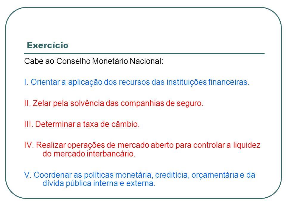 ExercícioCabe ao Conselho Monetário Nacional: I. Orientar a aplicação dos recursos das instituições financeiras.