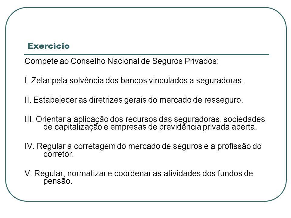 Exercício Compete ao Conselho Nacional de Seguros Privados: I. Zelar pela solvência dos bancos vinculados a seguradoras.