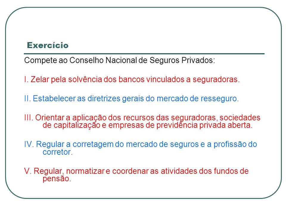 ExercícioCompete ao Conselho Nacional de Seguros Privados: I. Zelar pela solvência dos bancos vinculados a seguradoras.