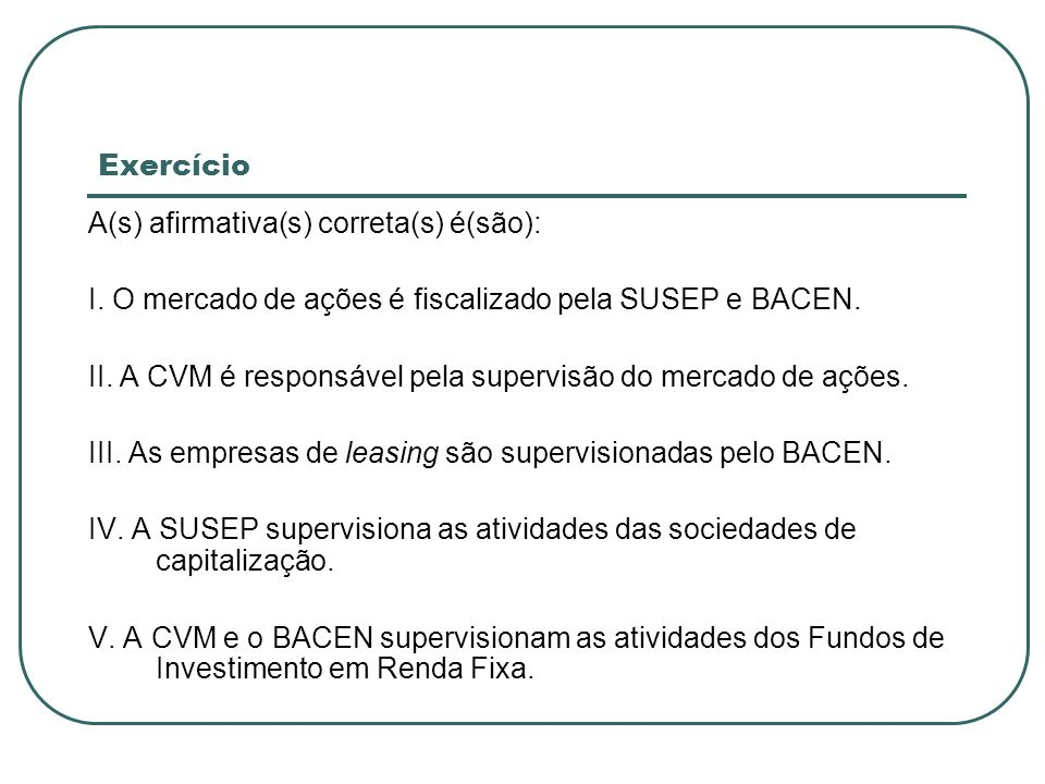 Exercício A(s) afirmativa(s) correta(s) é(são): I. O mercado de ações é fiscalizado pela SUSEP e BACEN.