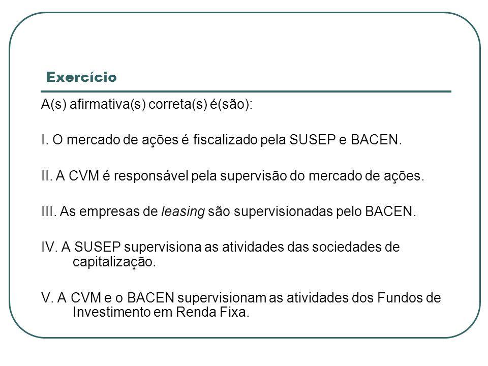 ExercícioA(s) afirmativa(s) correta(s) é(são): I. O mercado de ações é fiscalizado pela SUSEP e BACEN.