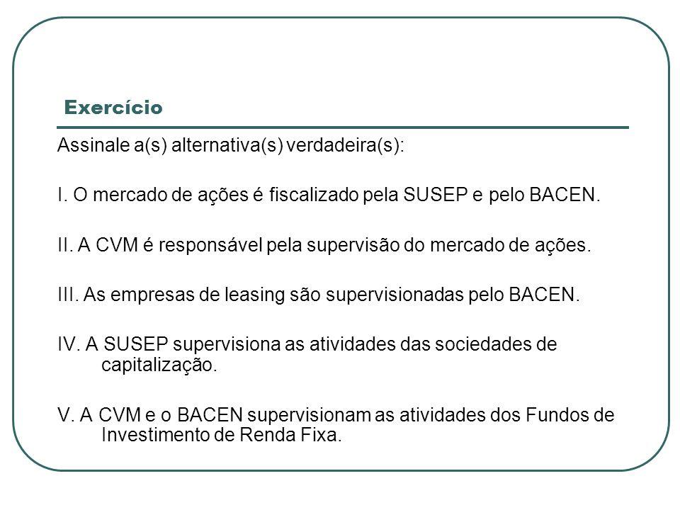 ExercícioAssinale a(s) alternativa(s) verdadeira(s): I. O mercado de ações é fiscalizado pela SUSEP e pelo BACEN.