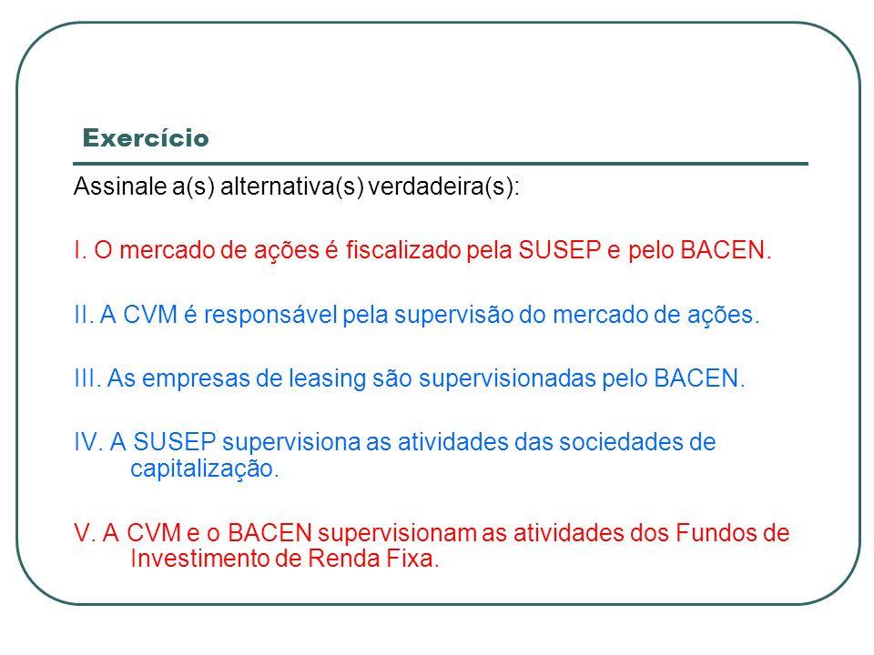 Exercício Assinale a(s) alternativa(s) verdadeira(s): I. O mercado de ações é fiscalizado pela SUSEP e pelo BACEN.