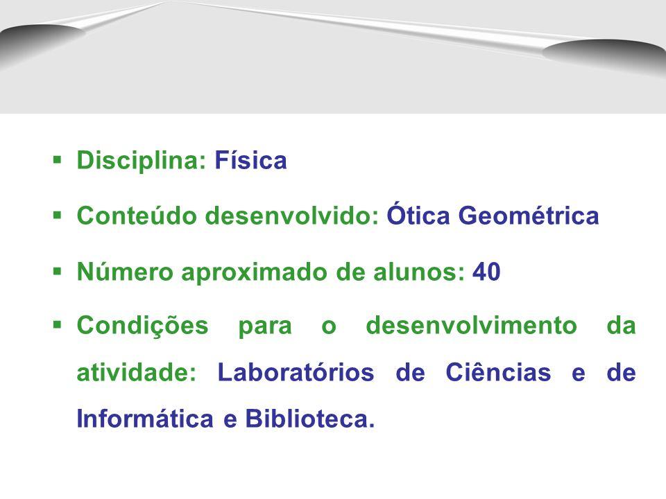 Disciplina: FísicaConteúdo desenvolvido: Ótica Geométrica. Número aproximado de alunos: 40.