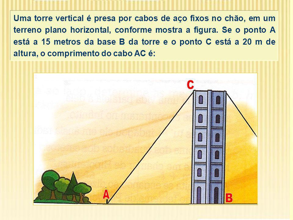 Uma torre vertical é presa por cabos de aço fixos no chão, em um terreno plano horizontal, conforme mostra a figura. Se o ponto A está a 15 metros da base B da torre e o ponto C está a 20 m de altura, o comprimento do cabo AC é: