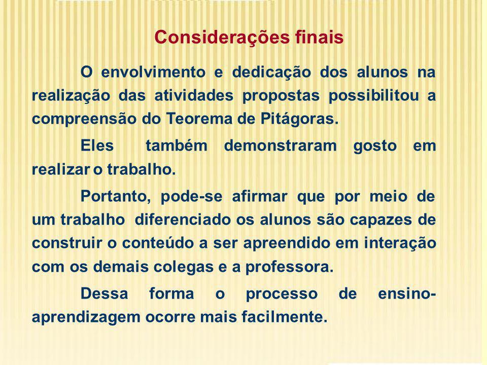Considerações finais O envolvimento e dedicação dos alunos na realização das atividades propostas possibilitou a compreensão do Teorema de Pitágoras.