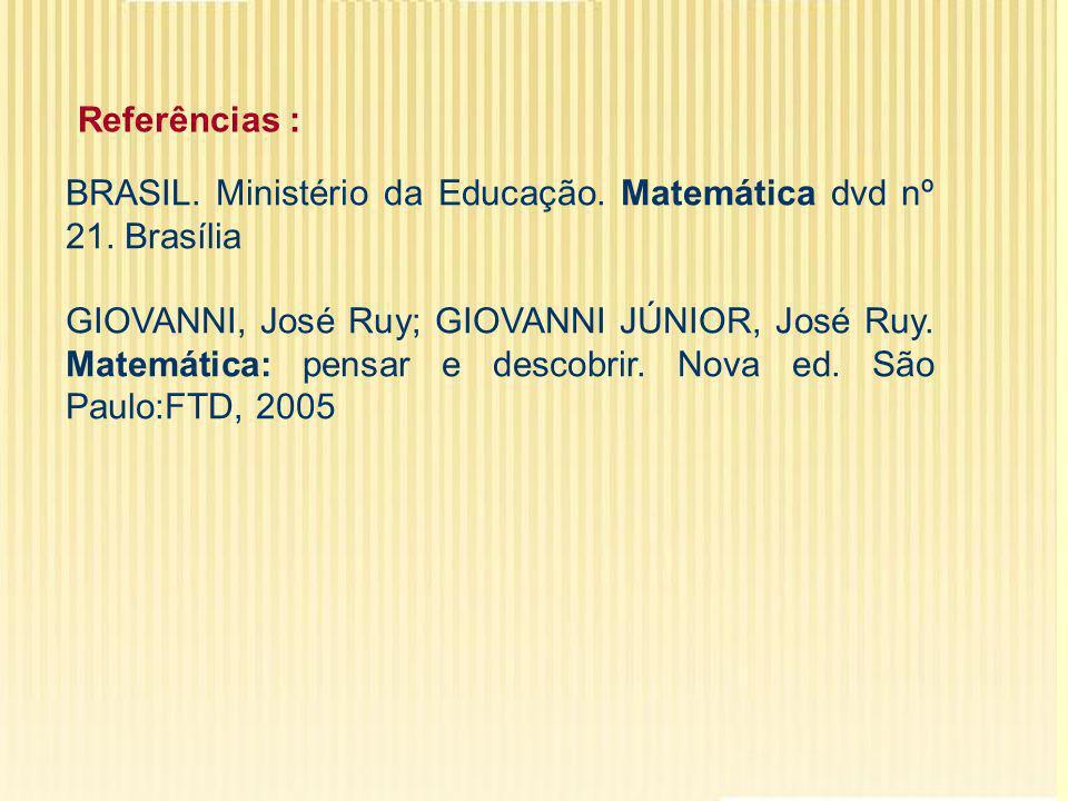 Referências : BRASIL. Ministério da Educação. Matemática dvd nº 21. Brasília.
