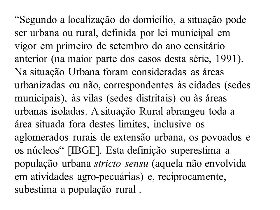 Segundo a localização do domicílio, a situação pode ser urbana ou rural, definida por lei municipal em vigor em primeiro de setembro do ano censitário anterior (na maior parte dos casos desta série, 1991).