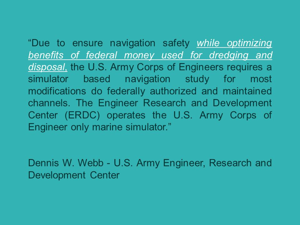 Due to ensure navigation safety while optimizing benefits of federal money used for dredging and disposal, the U.S. Army Corps of Engineers requires a simulator based navigation study for most modifications do federally authorized and maintained channels. The Engineer Research and Development Center (ERDC) operates the U.S. Army Corps of Engineer only marine simulator.