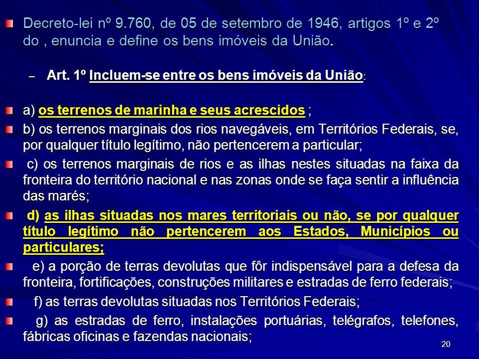 Decreto-lei nº 9.760, de 05 de setembro de 1946, artigos 1º e 2º do , enuncia e define os bens imóveis da União.