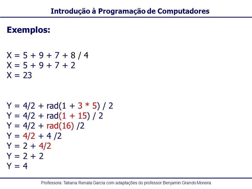 Exemplos: X = 5 + 9 + 7 + 8 / 4. X = 5 + 9 + 7 + 2. X = 23. Y = 4/2 + rad(1 + 3 * 5) / 2. Y = 4/2 + rad(1 + 15) / 2.