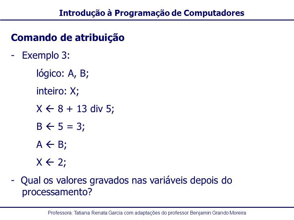 Comando de atribuição Exemplo 3: lógico: A, B; inteiro: X; X  8 + 13 div 5; B  5 = 3; A  B;