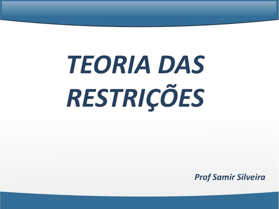 TEORIA DAS RESTRIÇÕES Prof Samir Silveira