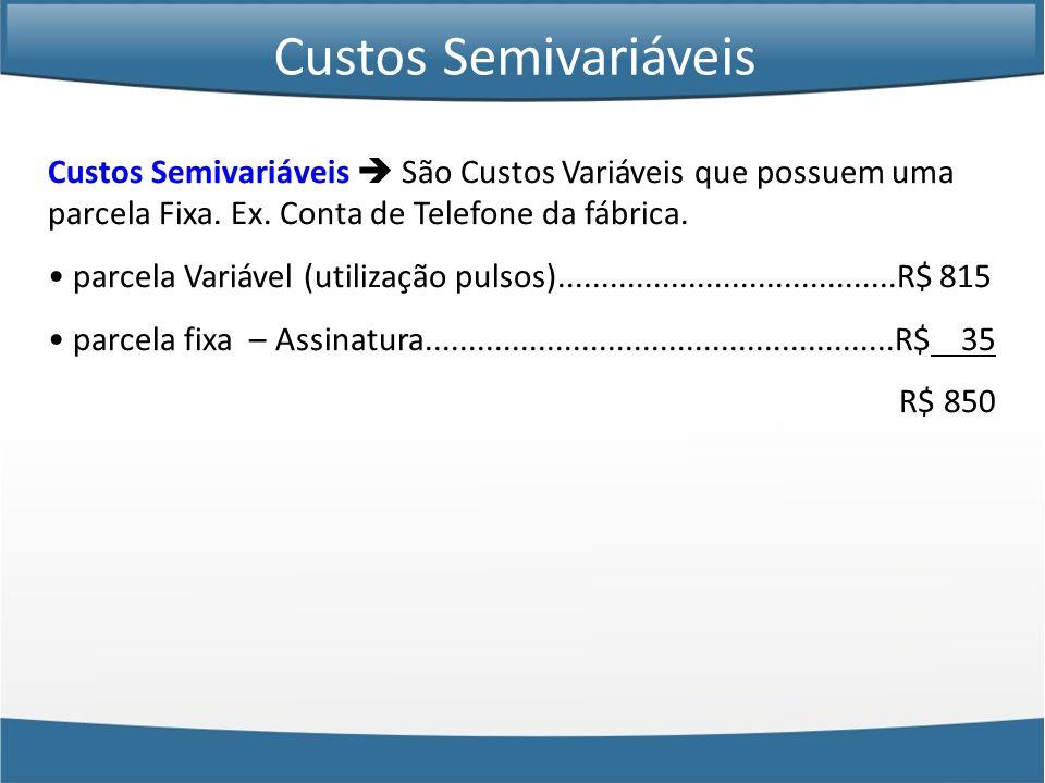 Custos Semivariáveis Custos Semivariáveis  São Custos Variáveis que possuem uma parcela Fixa. Ex. Conta de Telefone da fábrica.