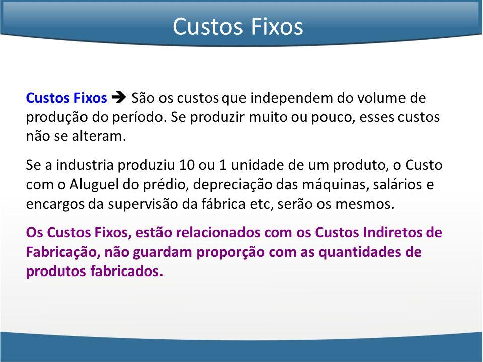 Custos Fixos Custos Fixos  São os custos que independem do volume de produção do período. Se produzir muito ou pouco, esses custos não se alteram.