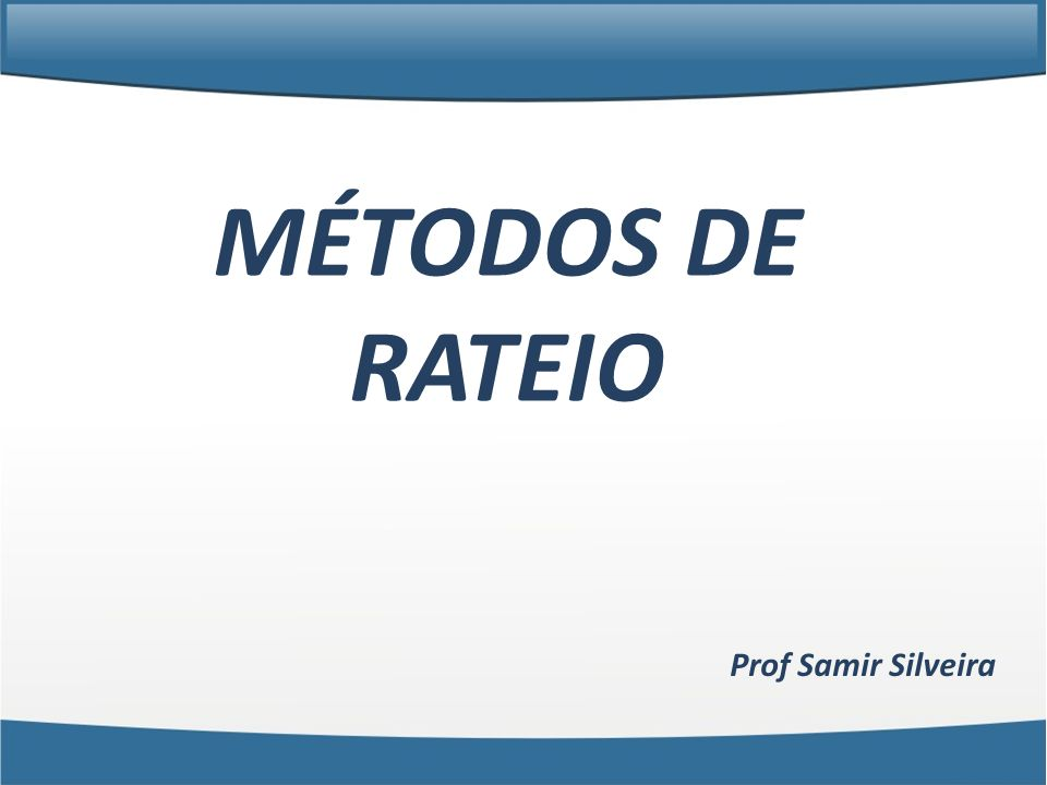MÉTODOS DE RATEIO Prof Samir Silveira