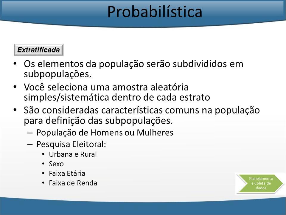 Probabilística Extratificada. Os elementos da população serão subdivididos em subpopulações.