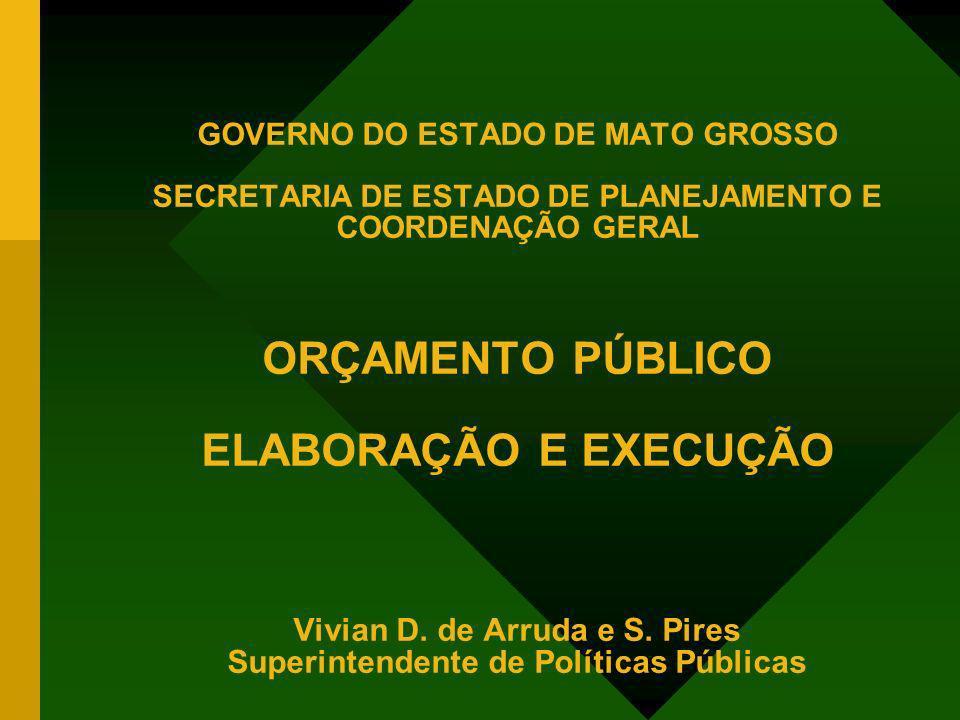 GOVERNO DO ESTADO DE MATO GROSSO SECRETARIA DE ESTADO DE PLANEJAMENTO E COORDENAÇÃO GERAL ORÇAMENTO PÚBLICO ELABORAÇÃO E EXECUÇÃO Vivian D.