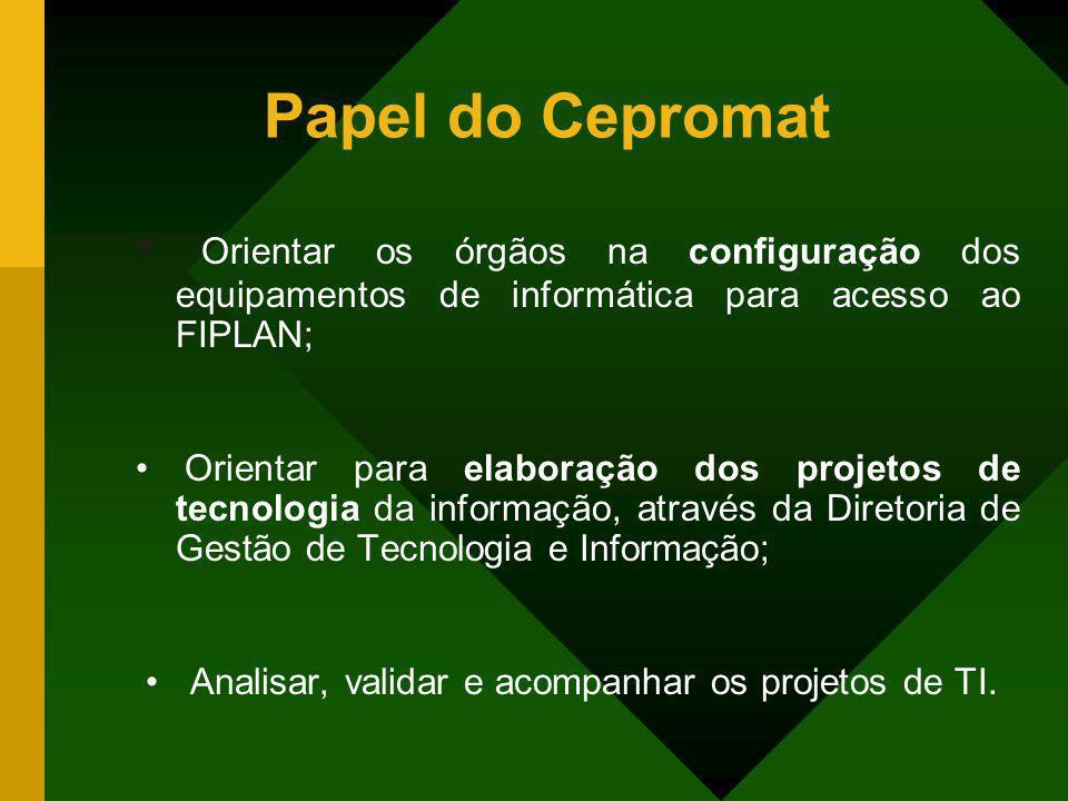 Papel do Cepromat • Orientar os órgãos na configuração dos equipamentos de informática para acesso ao FIPLAN;