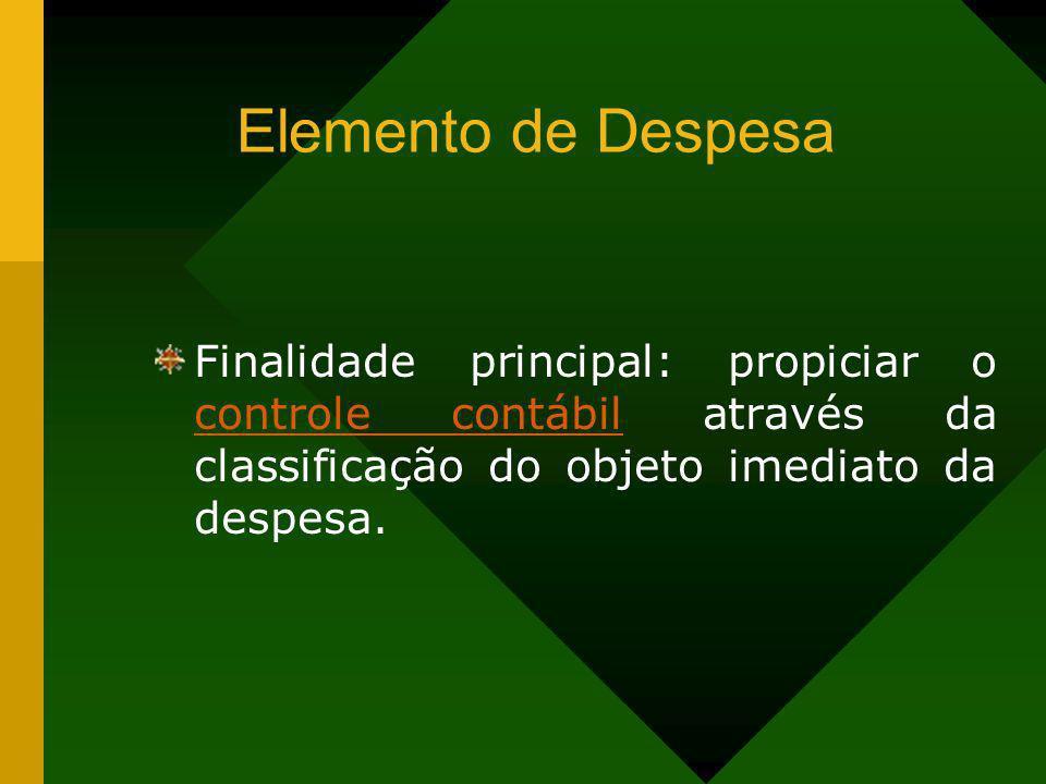 Elemento de DespesaFinalidade principal: propiciar o controle contábil através da classificação do objeto imediato da despesa.