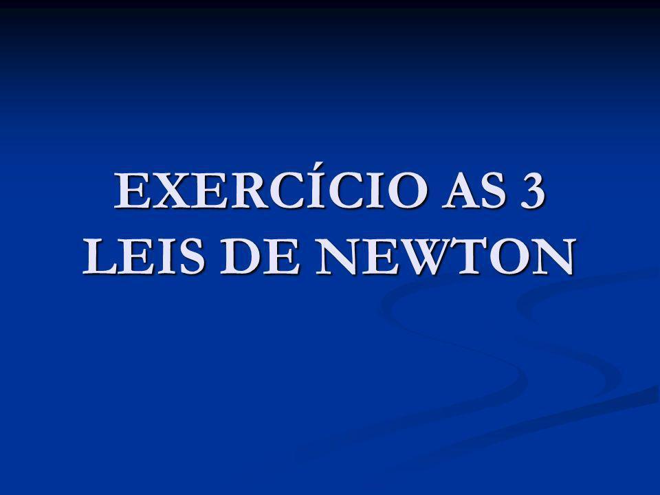 EXERCÍCIO AS 3 LEIS DE NEWTON