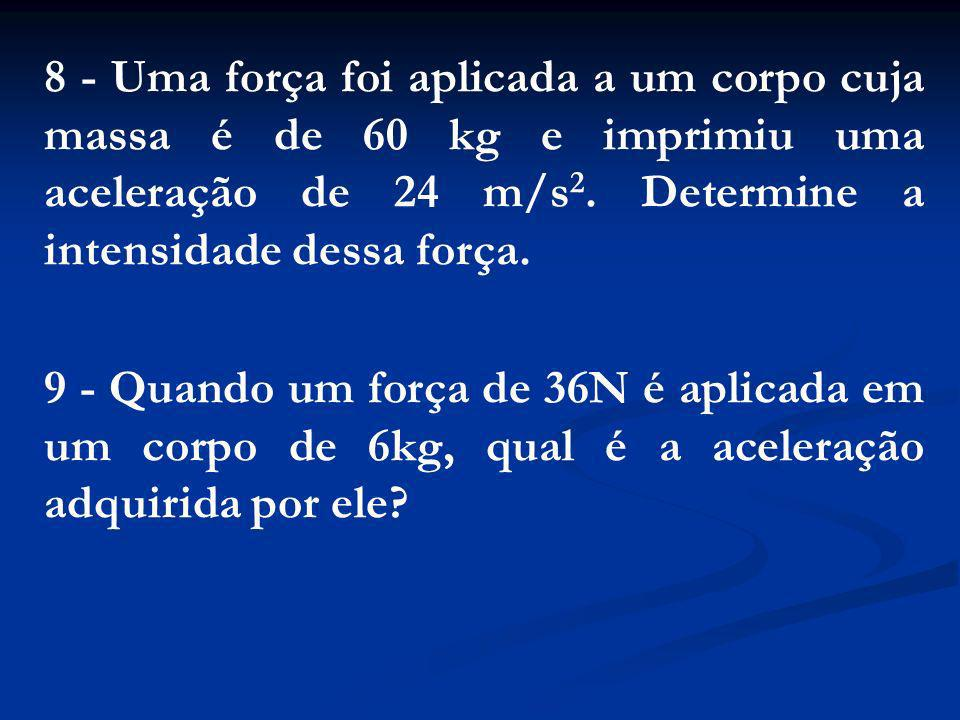 8 - Uma força foi aplicada a um corpo cuja massa é de 60 kg e imprimiu uma aceleração de 24 m/s2. Determine a intensidade dessa força.
